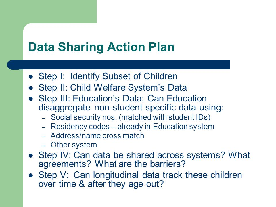 Data Sharing Action Plan Step I: Identify Subset of Children Step II: Child Welfare Systems Data Step III: Educations Data: Can Education disaggregate non-student specific data using: – Social security nos.