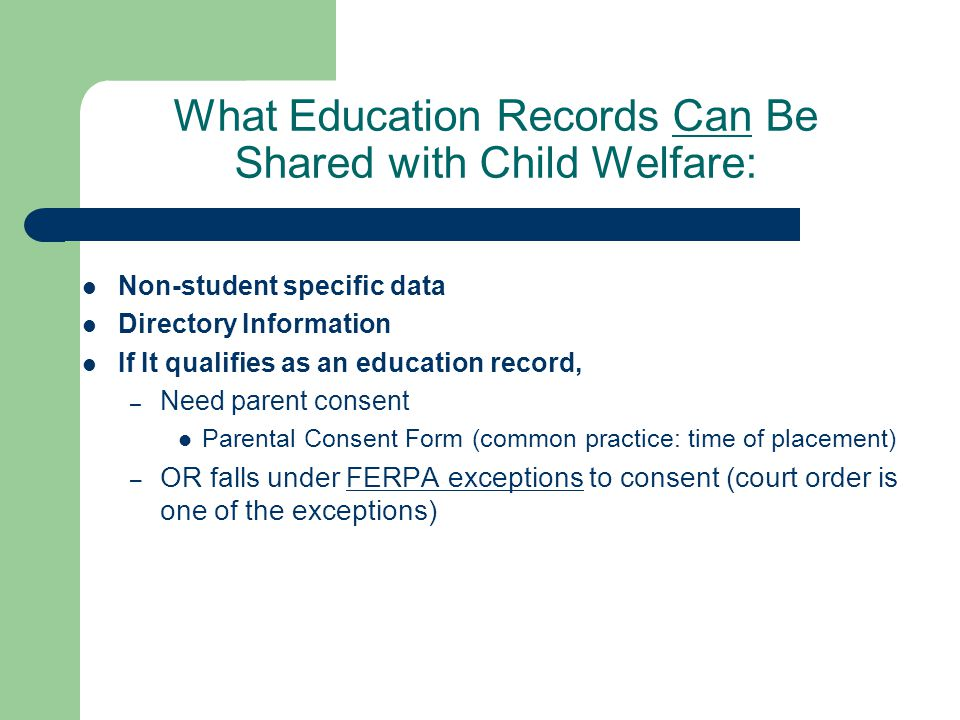 What Education Records Can Be Shared with Child Welfare: Non-student specific data Directory Information If It qualifies as an education record, – Need parent consent Parental Consent Form (common practice: time of placement) – OR falls under FERPA exceptions to consent (court order is one of the exceptions)