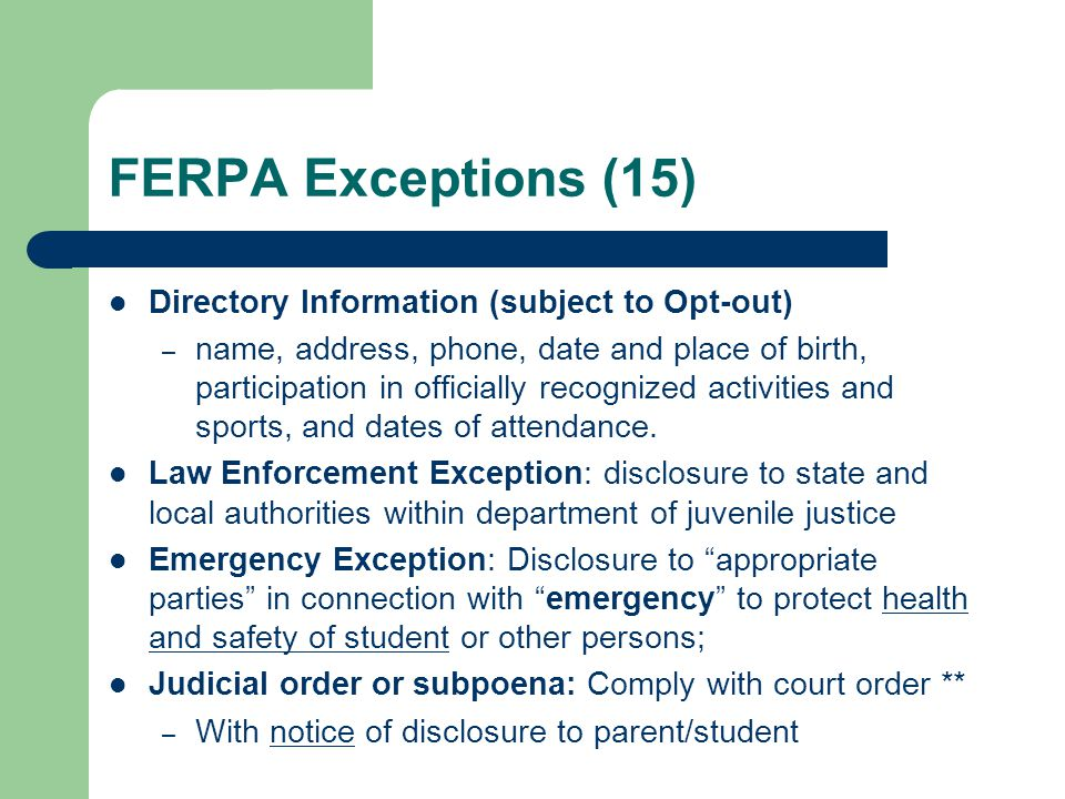 FERPA Exceptions (15) Directory Information (subject to Opt-out) – name, address, phone, date and place of birth, participation in officially recognized activities and sports, and dates of attendance.