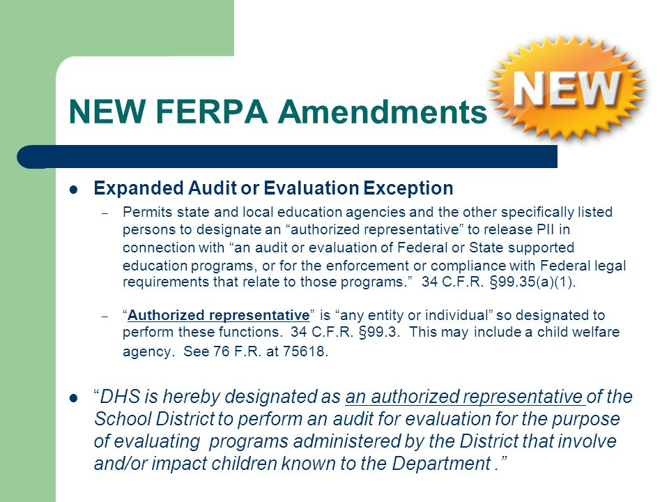 NEW FERPA Amendments Expanded Audit or Evaluation Exception – Permits state and local education agencies and the other specifically listed persons to designate an authorized representative to release PII in connection with an audit or evaluation of Federal or State supported education programs, or for the enforcement or compliance with Federal legal requirements that relate to those programs.