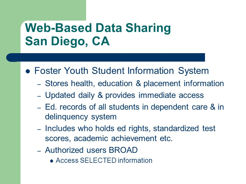 Web-Based Data Sharing San Diego, CA Foster Youth Student Information System – Stores health, education & placement information – Updated daily & provides immediate access – Ed.