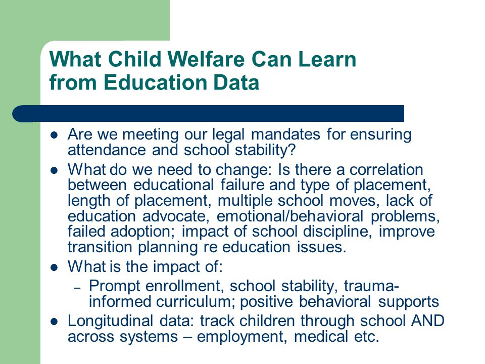 What Child Welfare Can Learn from Education Data Are we meeting our legal mandates for ensuring attendance and school stability.