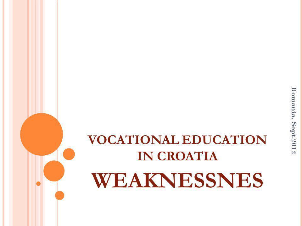 VOCATIONAL EDUCATION IN CROATIA WEAKNESSNES Romania, Sept.2012.