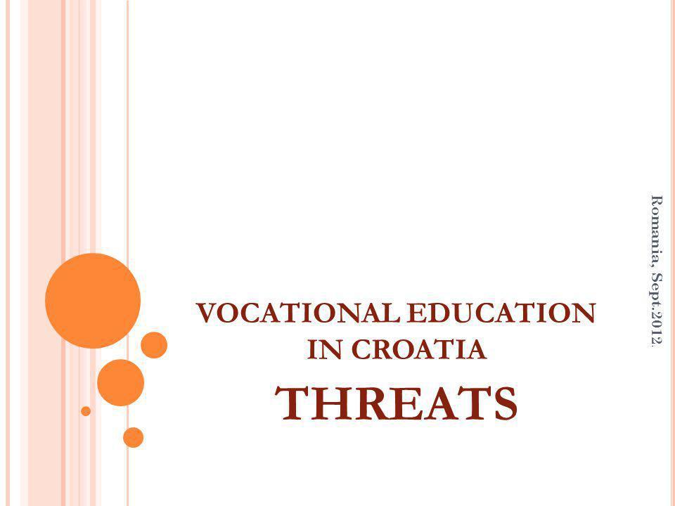 VOCATIONAL EDUCATION IN CROATIA THREATS Romania, Sept.2012.