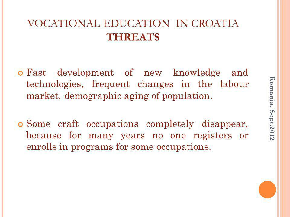 VOCATIONAL EDUCATION IN CROATIA THREATS Fast development of new knowledge and technologies, frequent changes in the labour market, demographic aging of population.