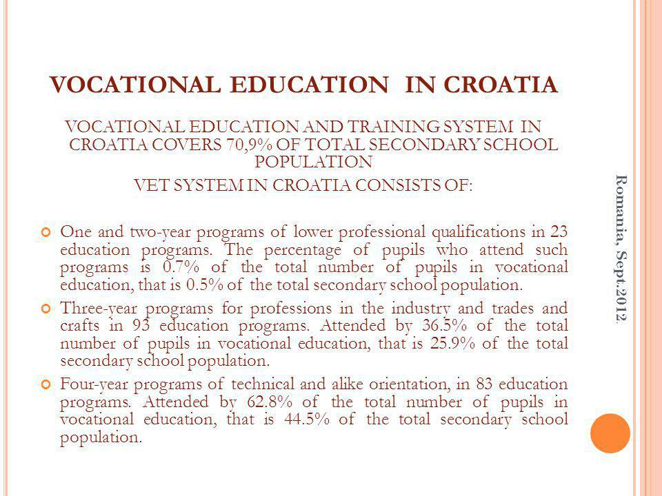 VOCATIONAL EDUCATION IN CROATIA VOCATIONAL EDUCATION AND TRAINING SYSTEM IN CROATIA COVERS 70,9% OF TOTAL SECONDARY SCHOOL POPULATION VET SYSTEM IN CROATIA CONSISTS OF: One and two-year programs of lower professional qualifications in 23 education programs.