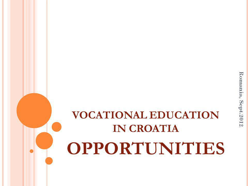 VOCATIONAL EDUCATION IN CROATIA OPPORTUNITIES Romania, Sept.2012.