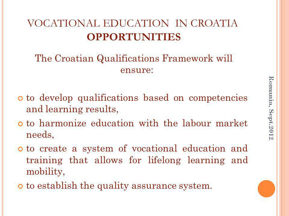 VOCATIONAL EDUCATION IN CROATIA OPPORTUNITIES The Croatian Qualifications Framework will ensure: to develop qualifications based on competencies and learning results, to harmonize education with the labour market needs, to create a system of vocational education and training that allows for lifelong learning and mobility, to establish the quality assurance system.