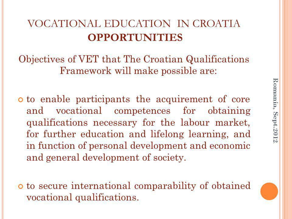 VOCATIONAL EDUCATION IN CROATIA OPPORTUNITIES Objectives of VET that The Croatian Qualifications Framework will make possible are: to enable participants the acquirement of core and vocational competences for obtaining qualifications necessary for the labour market, for further education and lifelong learning, and in function of personal development and economic and general development of society.