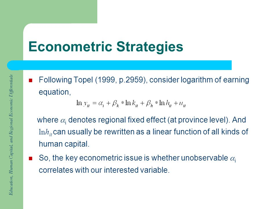 Education, Human Capital, and Regional Economic Differentials Econometric Strategies Following Topel (1999, p.2959), consider logarithm of earning equation, where i denotes regional fixed effect (at province level).