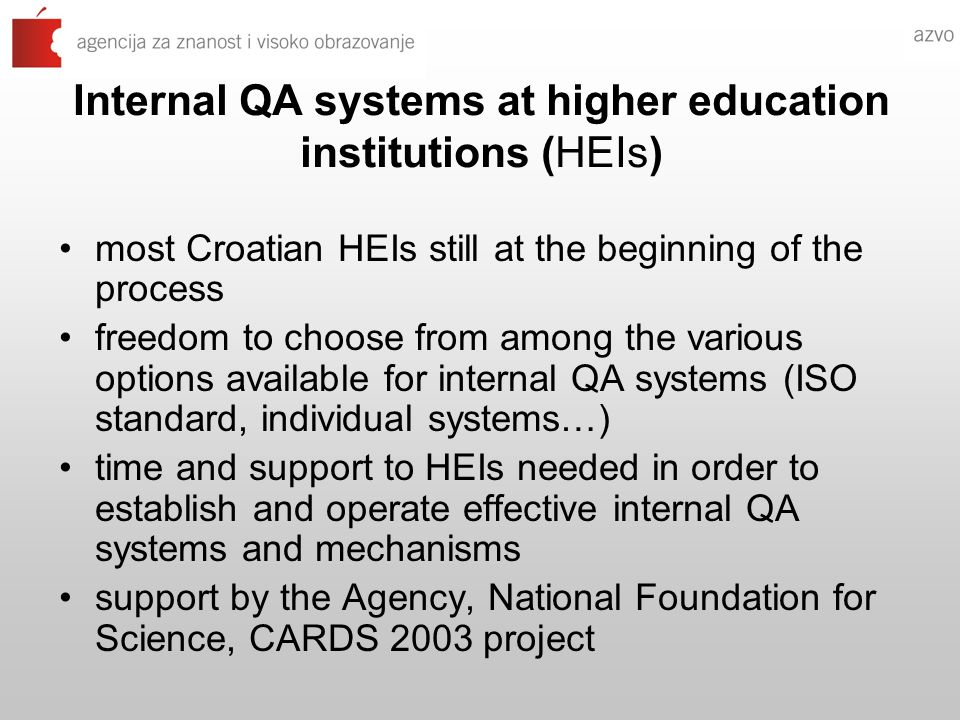 Internal QA systems at higher education institutions (HEIs) most Croatian HEIs still at the beginning of the process freedom to choose from among the various options available for internal QA systems (ISO standard, individual systems…) time and support to HEIs needed in order to establish and operate effective internal QA systems and mechanisms support by the Agency, National Foundation for Science, CARDS 2003 project