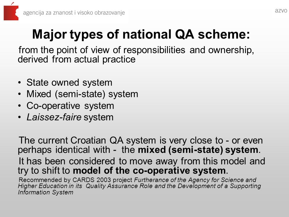 Major types of national QA scheme: from the point of view of responsibilities and ownership, derived from actual practice State owned system Mixed (semi-state) system Co-operative system Laissez-faire system The current Croatian QA system is very close to - or even perhaps identical with - the mixed (semi-state) system.