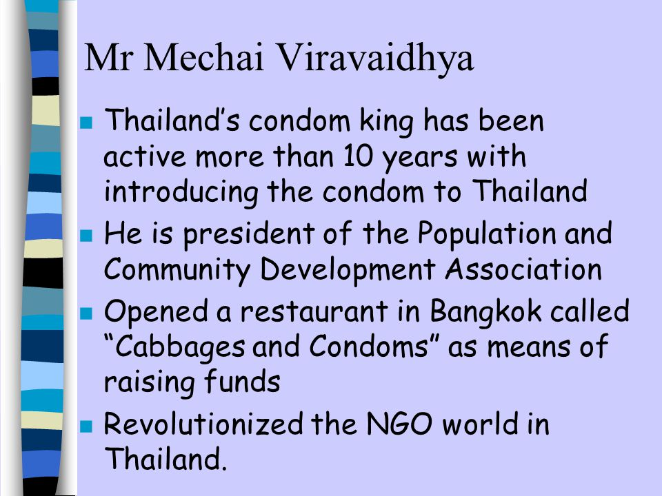 Mr Mechai Viravaidhya n Thailands condom king has been active more than 10 years with introducing the condom to Thailand n He is president of the Population and Community Development Association n Opened a restaurant in Bangkok called Cabbages and Condoms as means of raising funds n Revolutionized the NGO world in Thailand.
