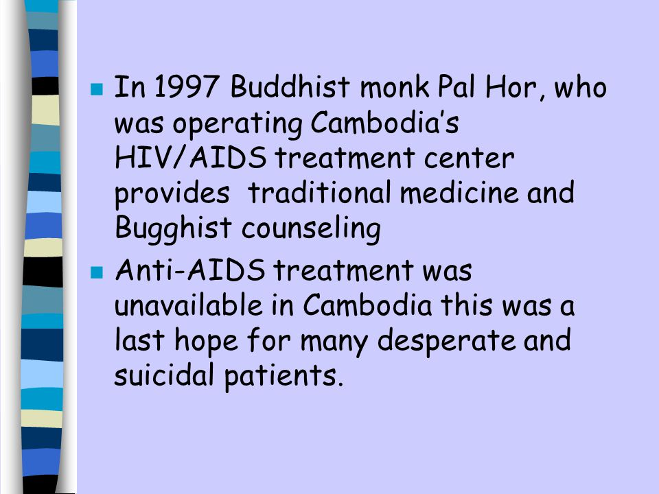 n In 1997 Buddhist monk Pal Hor, who was operating Cambodias HIV/AIDS treatment center provides traditional medicine and Bugghist counseling n Anti-AIDS treatment was unavailable in Cambodia this was a last hope for many desperate and suicidal patients.