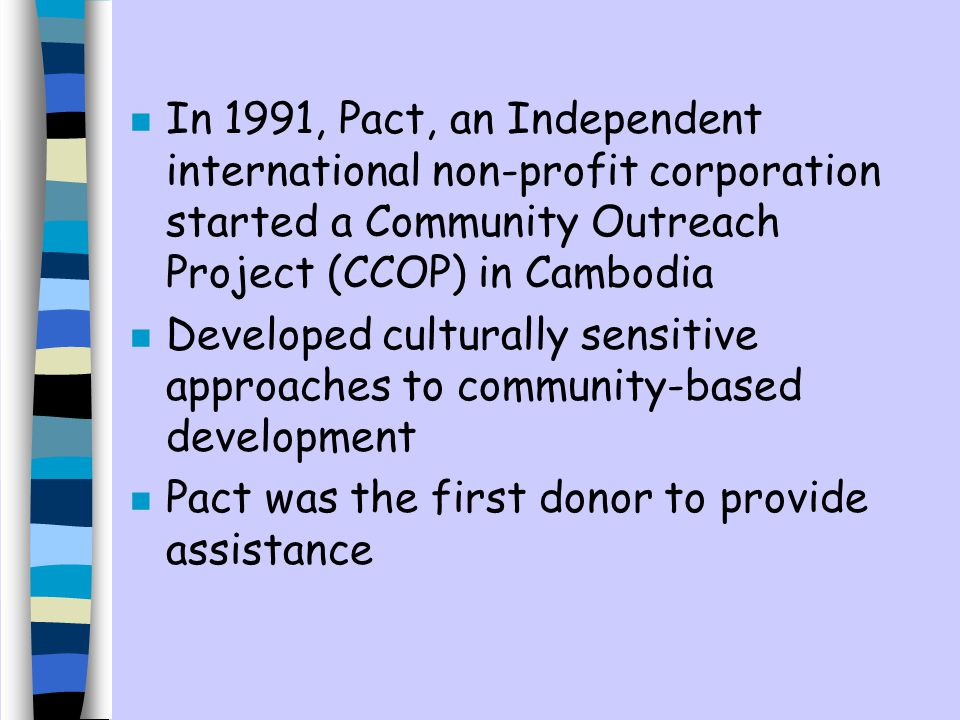 n In 1991, Pact, an Independent international non-profit corporation started a Community Outreach Project (CCOP) in Cambodia n Developed culturally sensitive approaches to community-based development n Pact was the first donor to provide assistance