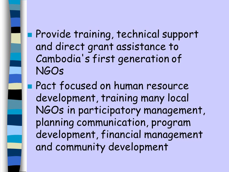 n Provide training, technical support and direct grant assistance to Cambodia s first generation of NGOs n Pact focused on human resource development, training many local NGOs in participatory management, planning communication, program development, financial management and community development