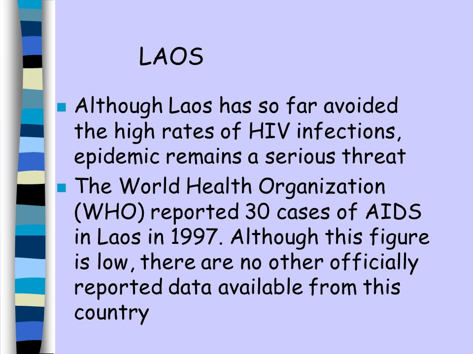 n Although Laos has so far avoided the high rates of HIV infections, epidemic remains a serious threat n The World Health Organization (WHO) reported 30 cases of AIDS in Laos in 1997.
