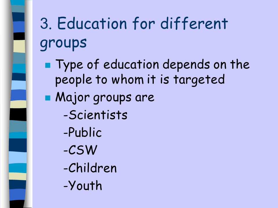 3. Education for different groups n Type of education depends on the people to whom it is targeted n Major groups are -Scientists -Public -CSW -Childr