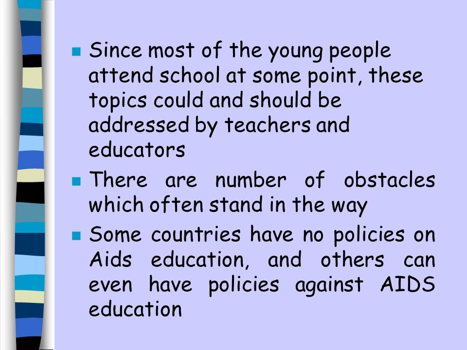n Since most of the young people attend school at some point, these topics could and should be addressed by teachers and educators n There are number of obstacles which often stand in the way n Some countries have no policies on Aids education, and others can even have policies against AIDS education
