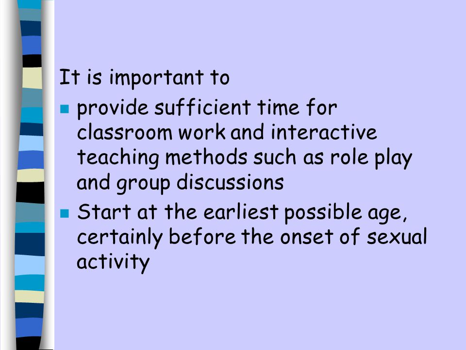 It is important to n provide sufficient time for classroom work and interactive teaching methods such as role play and group discussions n Start at the earliest possible age, certainly before the onset of sexual activity