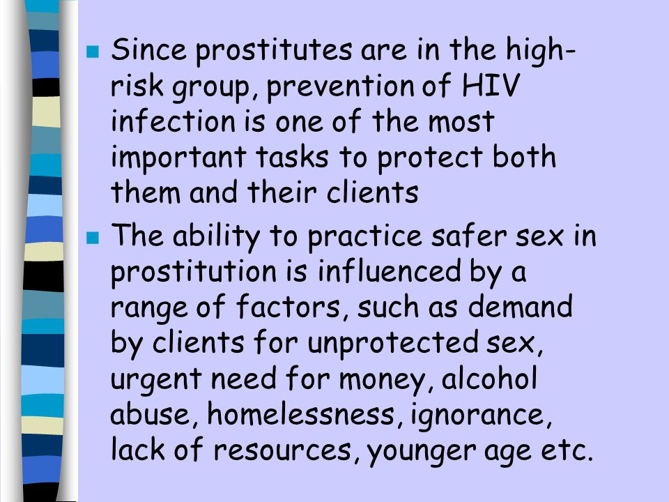 n Since prostitutes are in the high- risk group, prevention of HIV infection is one of the most important tasks to protect both them and their clients n The ability to practice safer sex in prostitution is influenced by a range of factors, such as demand by clients for unprotected sex, urgent need for money, alcohol abuse, homelessness, ignorance, lack of resources, younger age etc.