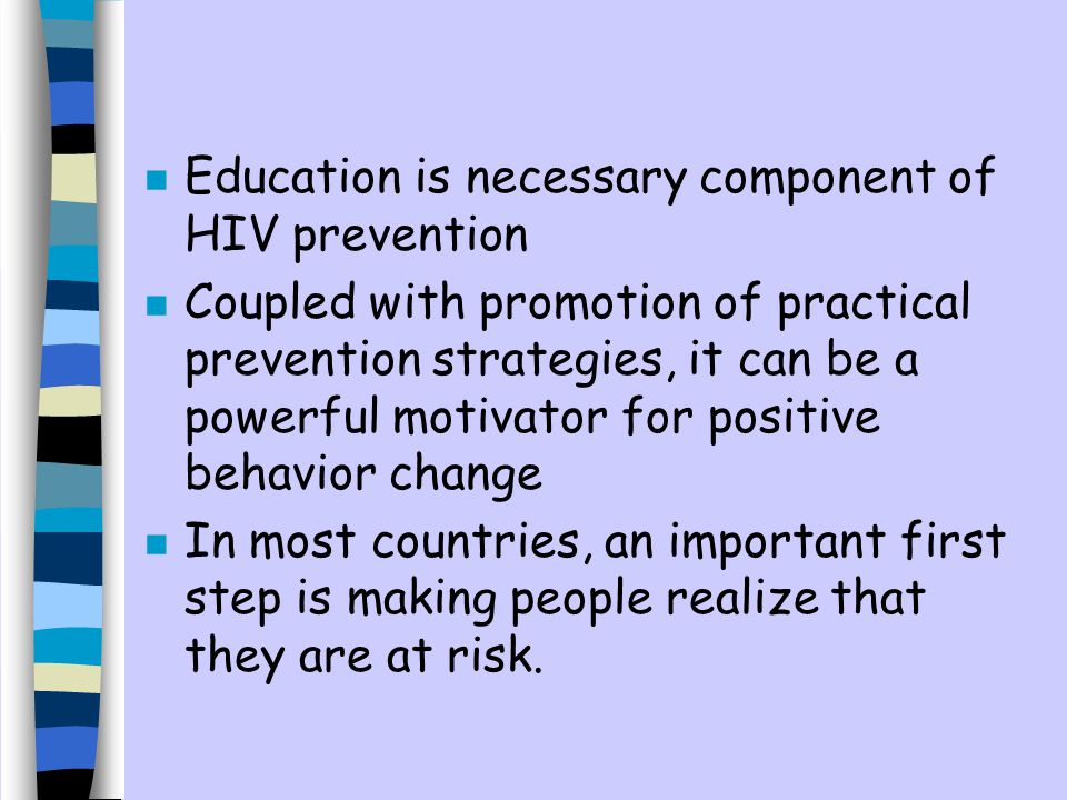 n Education is necessary component of HIV prevention n Coupled with promotion of practical prevention strategies, it can be a powerful motivator for positive behavior change n In most countries, an important first step is making people realize that they are at risk.