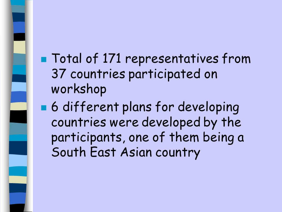 n Total of 171 representatives from 37 countries participated on workshop n 6 different plans for developing countries were developed by the participants, one of them being a South East Asian country