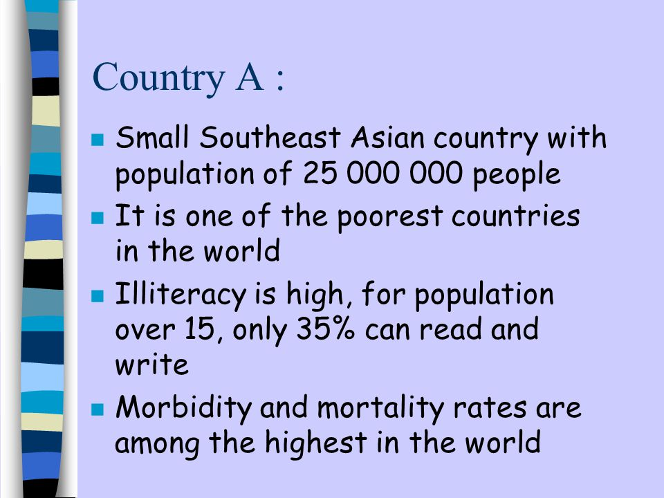 Country A : n Small Southeast Asian country with population of 25 000 000 people n It is one of the poorest countries in the world n Illiteracy is high, for population over 15, only 35% can read and write n Morbidity and mortality rates are among the highest in the world
