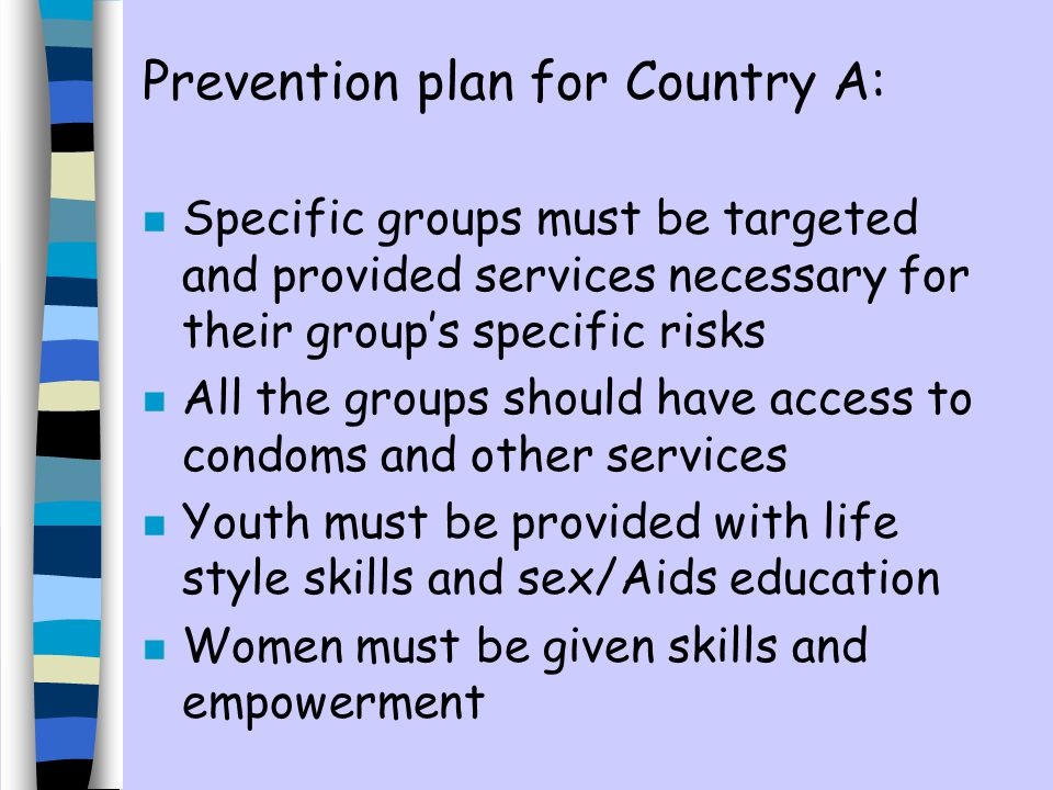 Prevention plan for Country A: n Specific groups must be targeted and provided services necessary for their groups specific risks n All the groups should have access to condoms and other services n Youth must be provided with life style skills and sex/Aids education Women must be given skills and empowerment