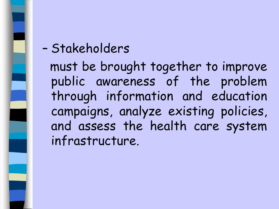 –Stakeholders must be brought together to improve public awareness of the problem through information and education campaigns, analyze existing policies, and assess the health care system infrastructure.