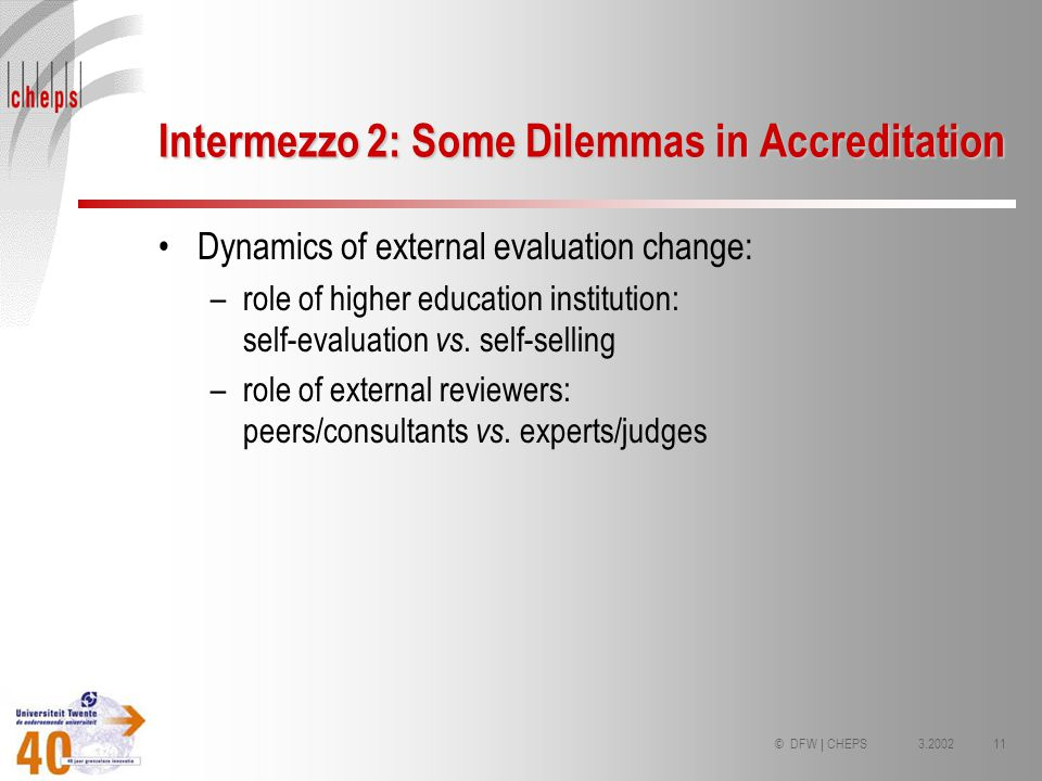3.200211© DFW | CHEPS Intermezzo 2: Some Dilemmas in Accreditation Dynamics of external evaluation change: –role of higher education institution: self