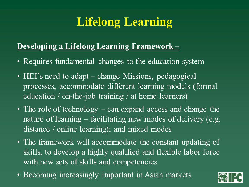 Lifelong Learning Developing a Lifelong Learning Framework – Requires fundamental changes to the education system HEIs need to adapt – change Missions, pedagogical processes, accommodate different learning models (formal education / on-the-job training / at home learners) The role of technology – can expand access and change the nature of learning – facilitating new modes of delivery (e.g.