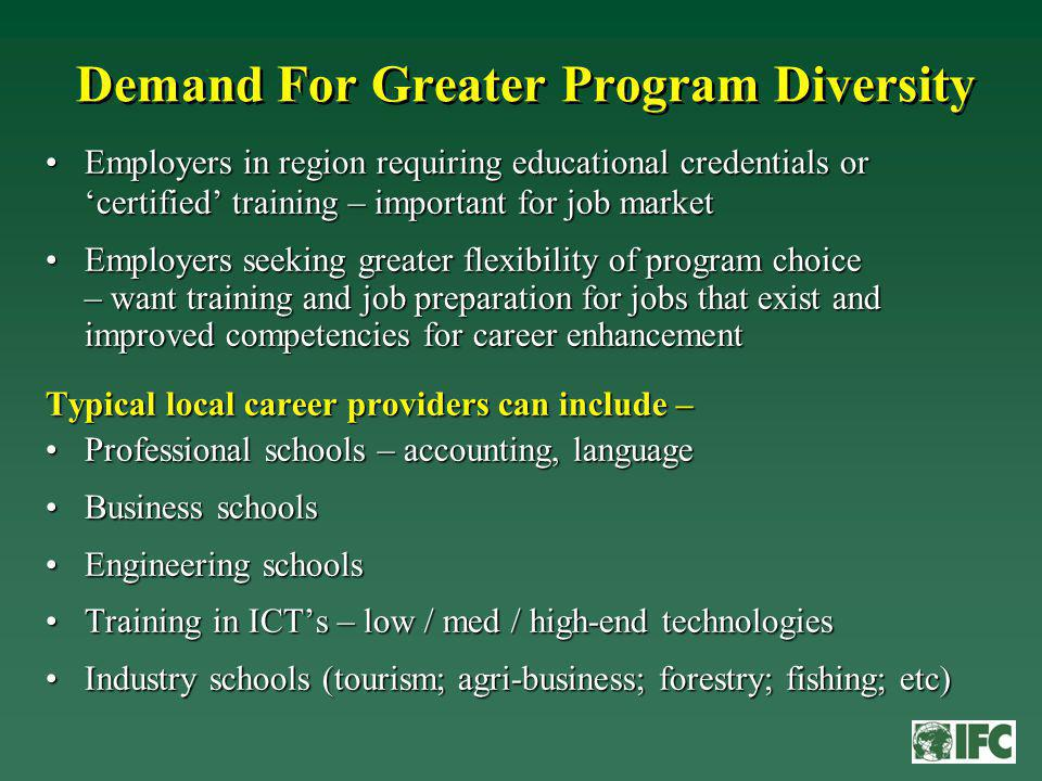 Demand For Greater Program Diversity Employers in region requiring educational credentials or certified training – important for job marketEmployers in region requiring educational credentials or certified training – important for job market Employers seeking greater flexibility of program choice – want training and job preparation for jobs that exist and improved competencies for career enhancementEmployers seeking greater flexibility of program choice – want training and job preparation for jobs that exist and improved competencies for career enhancement Typical local career providers can include – Professional schools – accounting, languageProfessional schools – accounting, language Business schoolsBusiness schools Engineering schoolsEngineering schools Training in ICTs – low / med / high-end technologiesTraining in ICTs – low / med / high-end technologies Industry schools (tourism; agri-business; forestry; fishing; etc)Industry schools (tourism; agri-business; forestry; fishing; etc)