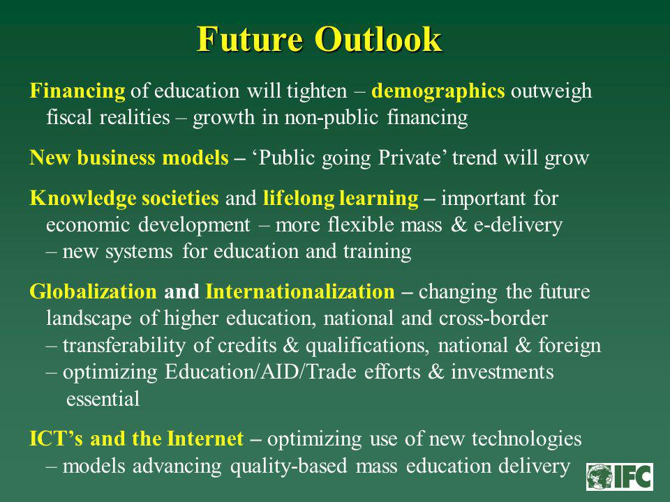 Future Outlook Financing of education will tighten – demographics outweigh fiscal realities – growth in non-public financing New business models – Public going Private trend will grow Knowledge societies and lifelong learning – important for economic development – more flexible mass & e-delivery – new systems for education and training Globalization and Internationalization – changing the future landscape of higher education, national and cross-border – transferability of credits & qualifications, national & foreign – optimizing Education/AID/Trade efforts & investments essential ICTs and the Internet – optimizing use of new technologies – models advancing quality-based mass education delivery