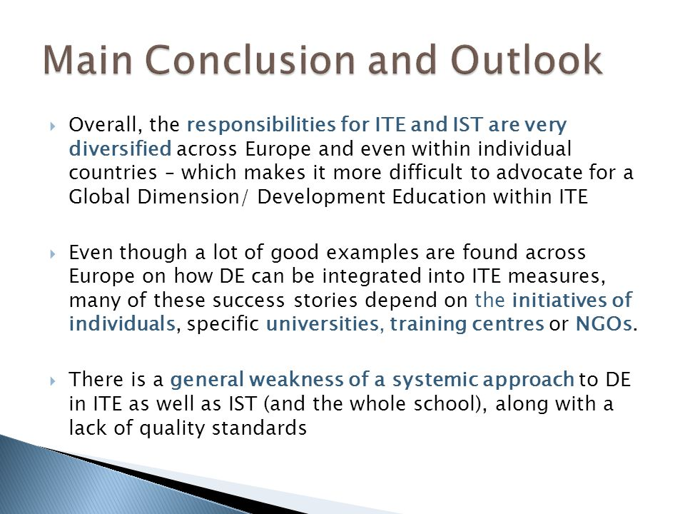 Overall, the responsibilities for ITE and IST are very diversified across Europe and even within individual countries – which makes it more difficult to advocate for a Global Dimension/ Development Education within ITE Even though a lot of good examples are found across Europe on how DE can be integrated into ITE measures, many of these success stories depend on the initiatives of individuals, specific universities, training centres or NGOs.