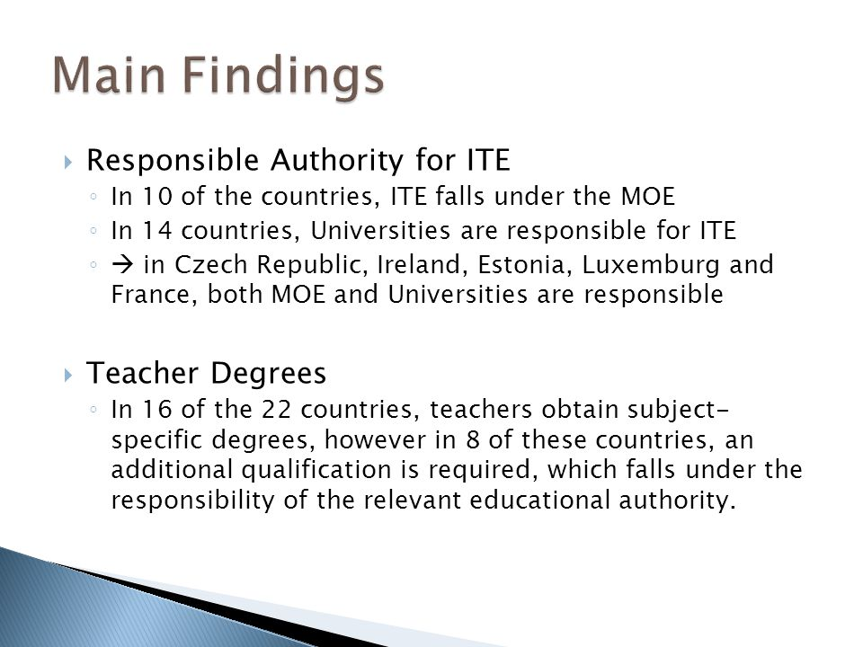 Responsible Authority for ITE In 10 of the countries, ITE falls under the MOE In 14 countries, Universities are responsible for ITE in Czech Republic, Ireland, Estonia, Luxemburg and France, both MOE and Universities are responsible Teacher Degrees In 16 of the 22 countries, teachers obtain subject- specific degrees, however in 8 of these countries, an additional qualification is required, which falls under the responsibility of the relevant educational authority.