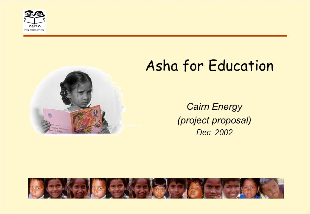 FOR EDUCATION Outline Part I (a) Asha s Mission Chapters across the world, Projects, Learning curve (b) Asha Chennai History & Achievements Part II Report Card on Education in India Asha Chennai Vision Part III Cairn Proposal Value Proposition Bios & References