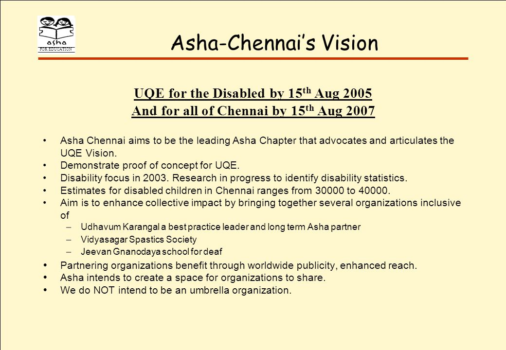 FOR EDUCATION Asha-Chennais Vision UQE for the Disabled by 15 th Aug 2005 And for all of Chennai by 15 th Aug 2007 Asha Chennai aims to be the leading Asha Chapter that advocates and articulates the UQE Vision.