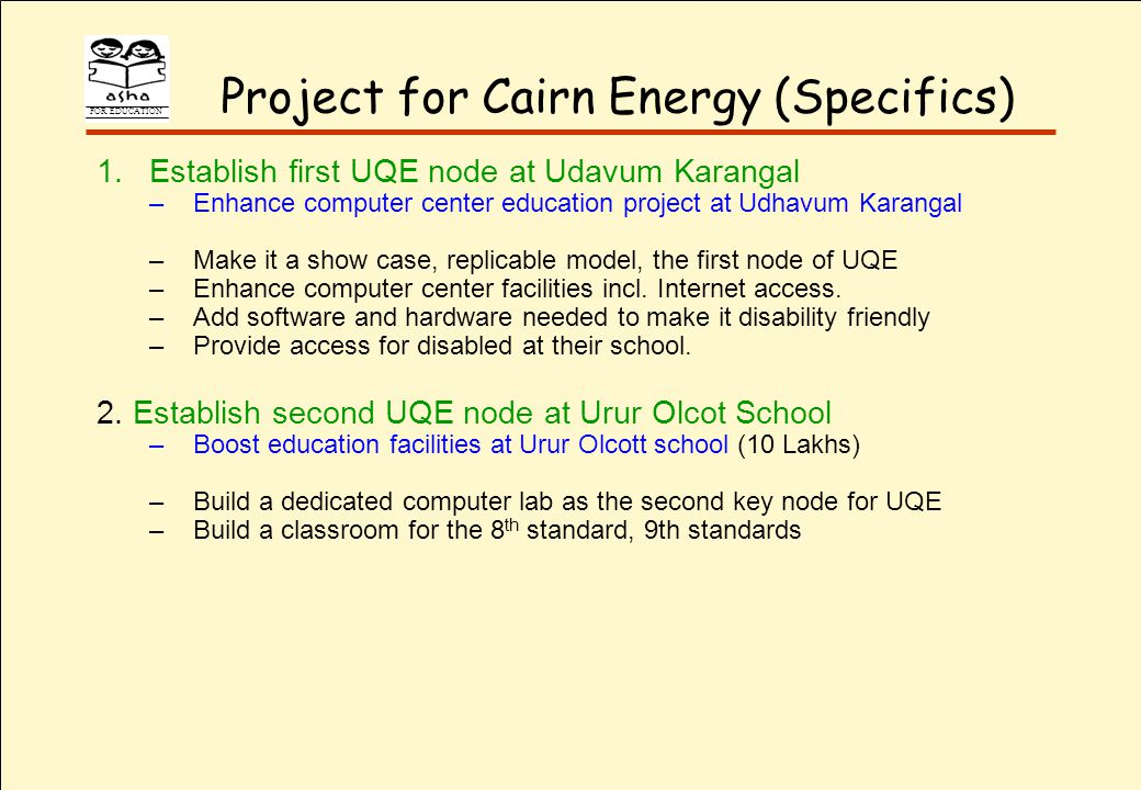 FOR EDUCATION Project for Cairn Energy (Specifics) 1.Establish first UQE node at Udavum Karangal –Enhance computer center education project at Udhavum Karangal –Make it a show case, replicable model, the first node of UQE –Enhance computer center facilities incl.