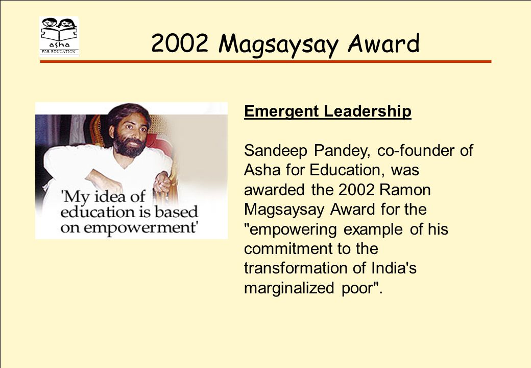 FOR EDUCATION 2002 Magsaysay Award Emergent Leadership Sandeep Pandey, co-founder of Asha for Education, was awarded the 2002 Ramon Magsaysay Award for the empowering example of his commitment to the transformation of India s marginalized poor .