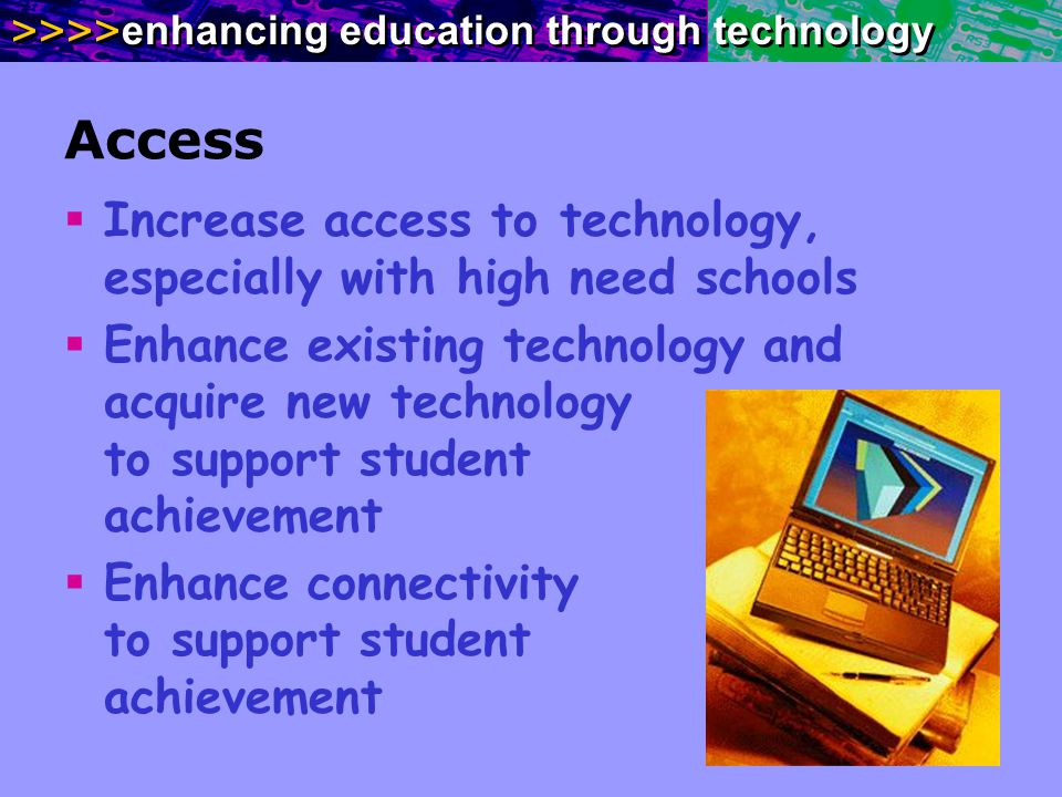 >>>> enhancing education through technology Access Increase access to technology, especially with high need schools Enhance existing technology and ac