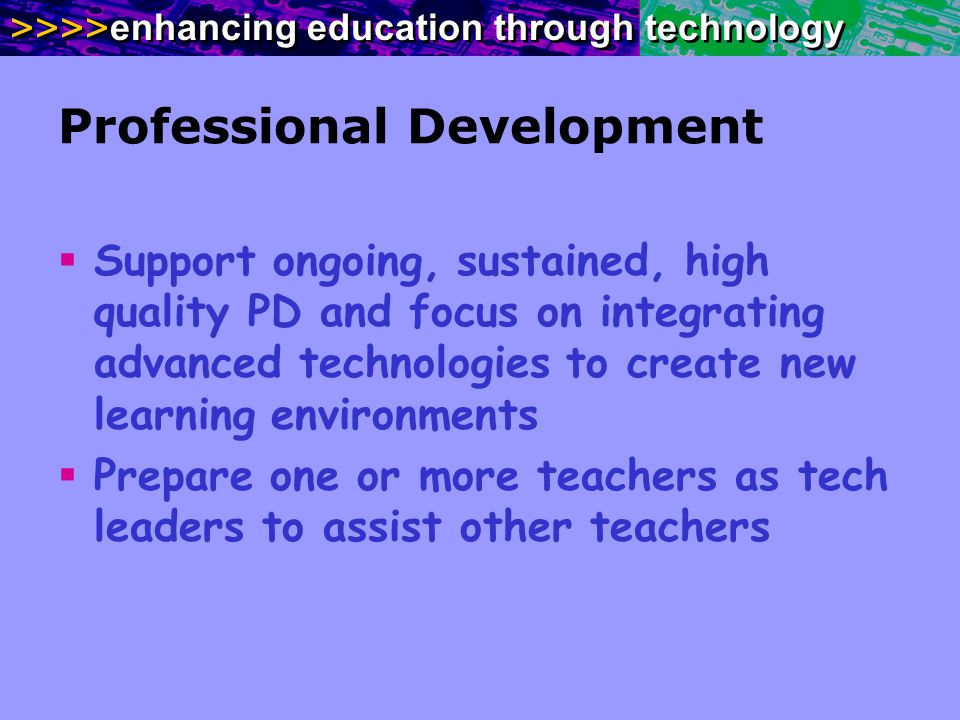 >>>> enhancing education through technology Professional Development Support ongoing, sustained, high quality PD and focus on integrating advanced technologies to create new learning environments Prepare one or more teachers as tech leaders to assist other teachers