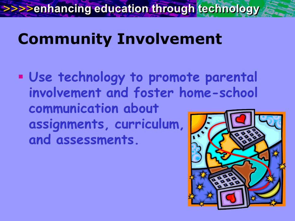 >>>> enhancing education through technology Community Involvement Use technology to promote parental involvement and foster home-school communication
