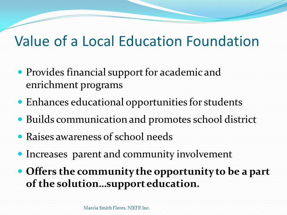 Value of a Local Education Foundation Provides financial support for academic and enrichment programs Enhances educational opportunities for students Builds communication and promotes school district Raises awareness of school needs Increases parent and community involvement Offers the community the opportunity to be a part of the solution…support education.