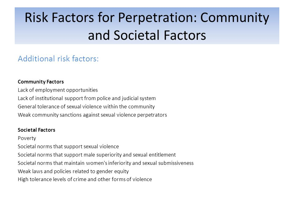 Risk Factors for Perpetration: Community and Societal Factors Additional risk factors: Community Factors Lack of employment opportunities Lack of institutional support from police and judicial system General tolerance of sexual violence within the community Weak community sanctions against sexual violence perpetrators Societal Factors Poverty Societal norms that support sexual violence Societal norms that support male superiority and sexual entitlement Societal norms that maintain women s inferiority and sexual submissiveness Weak laws and policies related to gender equity High tolerance levels of crime and other forms of violence
