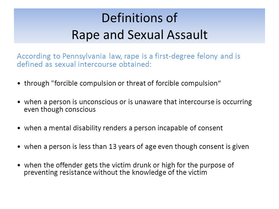 Definitions of Rape and Sexual Assault According to Pennsylvania law, rape is a first-degree felony and is defined as sexual intercourse obtained: through forcible compulsion or threat of forcible compulsion when a person is unconscious or is unaware that intercourse is occurring even though conscious when a mental disability renders a person incapable of consent when a person is less than 13 years of age even though consent is given when the offender gets the victim drunk or high for the purpose of preventing resistance without the knowledge of the victim