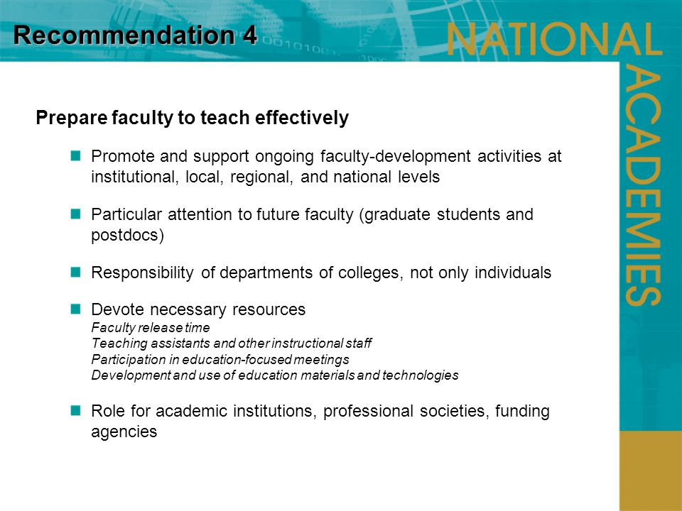 Recommendation 4 Prepare faculty to teach effectively Promote and support ongoing faculty-development activities at institutional, local, regional, and national levels Particular attention to future faculty (graduate students and postdocs) Responsibility of departments of colleges, not only individuals Devote necessary resources Faculty release time Teaching assistants and other instructional staff Participation in education-focused meetings Development and use of education materials and technologies Role for academic institutions, professional societies, funding agencies