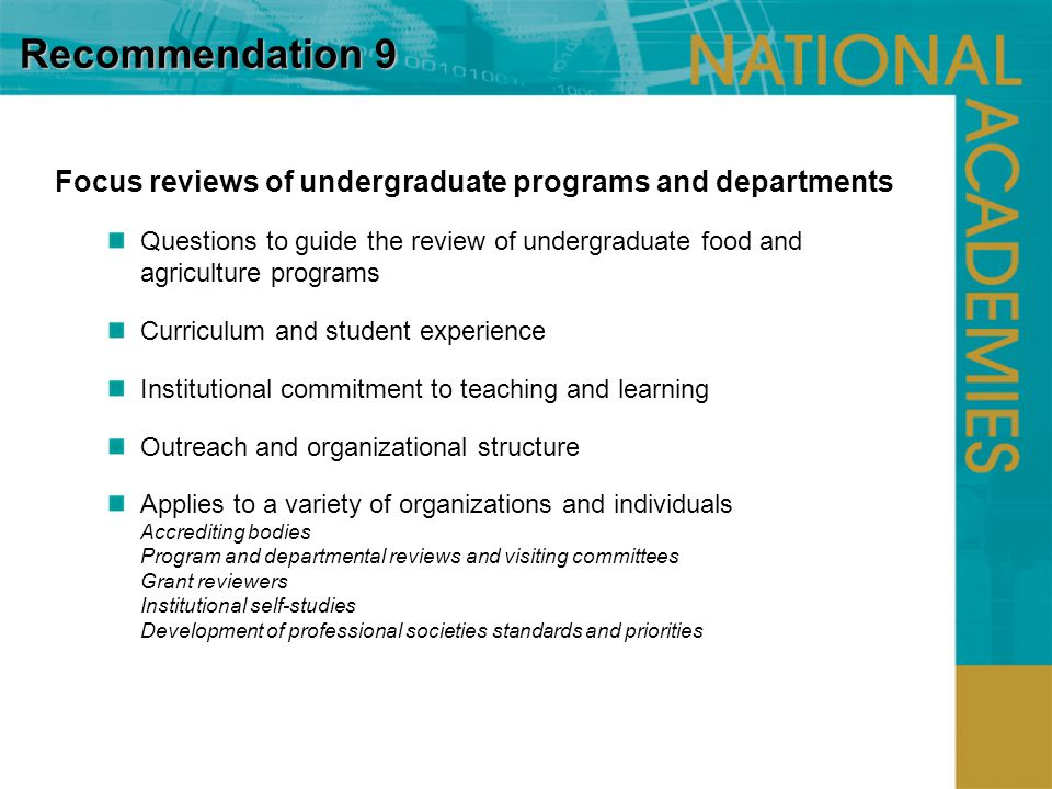 Recommendation 9 Focus reviews of undergraduate programs and departments Questions to guide the review of undergraduate food and agriculture programs Curriculum and student experience Institutional commitment to teaching and learning Outreach and organizational structure Applies to a variety of organizations and individuals Accrediting bodies Program and departmental reviews and visiting committees Grant reviewers Institutional self-studies Development of professional societies standards and priorities