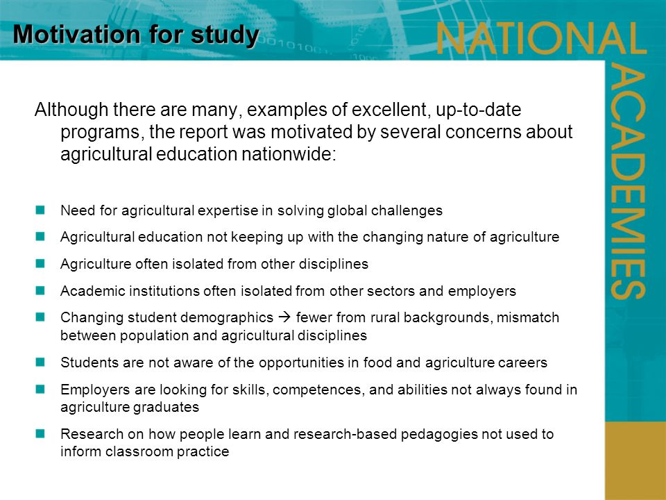 Motivation for study Although there are many, examples of excellent, up-to-date programs, the report was motivated by several concerns about agricultural education nationwide: Need for agricultural expertise in solving global challenges Agricultural education not keeping up with the changing nature of agriculture Agriculture often isolated from other disciplines Academic institutions often isolated from other sectors and employers Changing student demographics fewer from rural backgrounds, mismatch between population and agricultural disciplines Students are not aware of the opportunities in food and agriculture careers Employers are looking for skills, competences, and abilities not always found in agriculture graduates Research on how people learn and research-based pedagogies not used to inform classroom practice