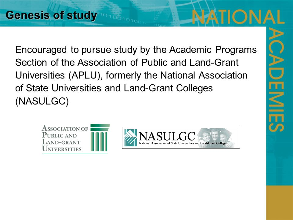 Genesis of study Encouraged to pursue study by the Academic Programs Section of the Association of Public and Land-Grant Universities (APLU), formerly the National Association of State Universities and Land-Grant Colleges (NASULGC)